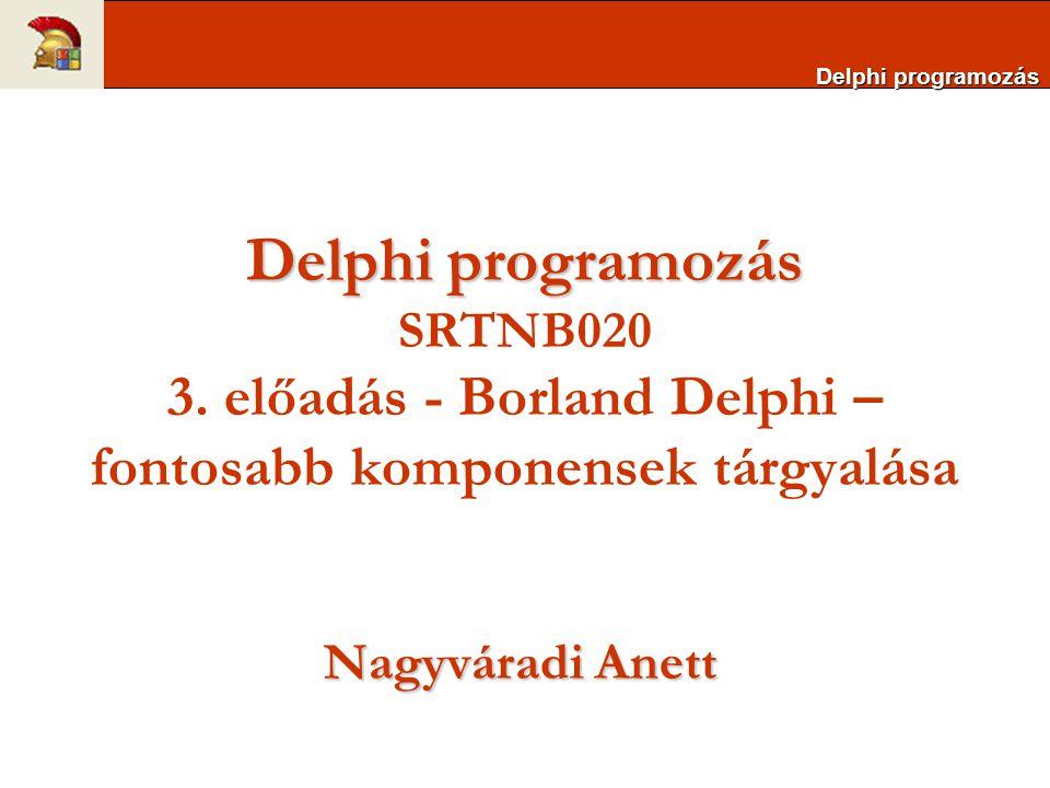 Delphi programozás Delphi programozás SRTNB020 3. előadás - Borland Delphi – fontosabb komponensek tárgyalása Nagyváradi Anett Delphi programozás