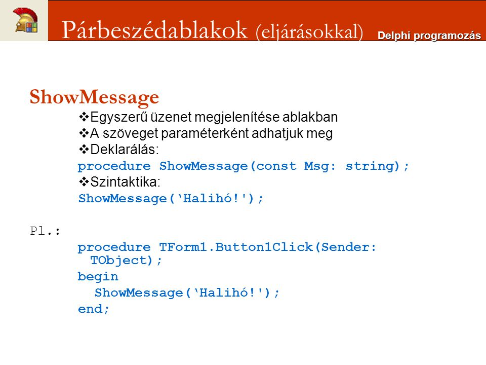 ShowMessage  Egyszerű üzenet megjelenítése ablakban  A szöveget paraméterként adhatjuk meg  Deklarálás: procedure ShowMessage(const Msg: string); 