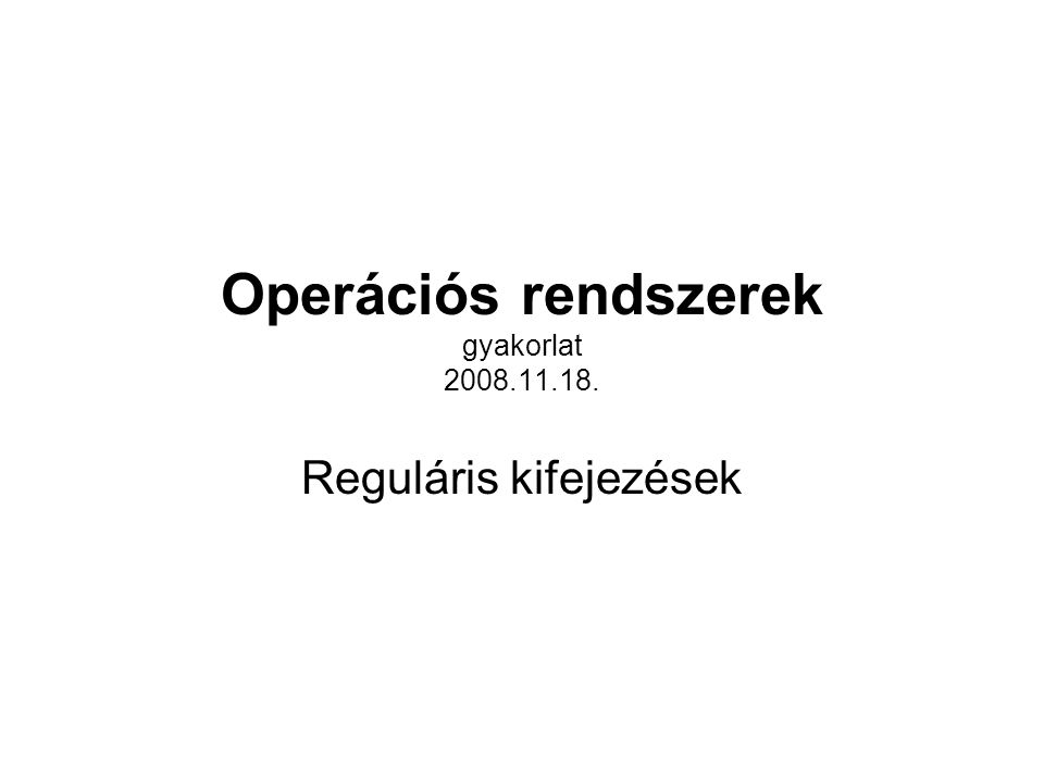 Operációs rendszerek gyakorlat 2008.11.18. Reguláris kifejezések