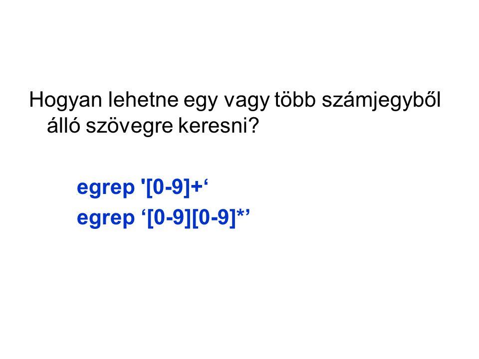 Hogyan lehetne egy vagy több számjegyből álló szövegre keresni egrep [0-9]+' egrep '[0-9][0-9]*'