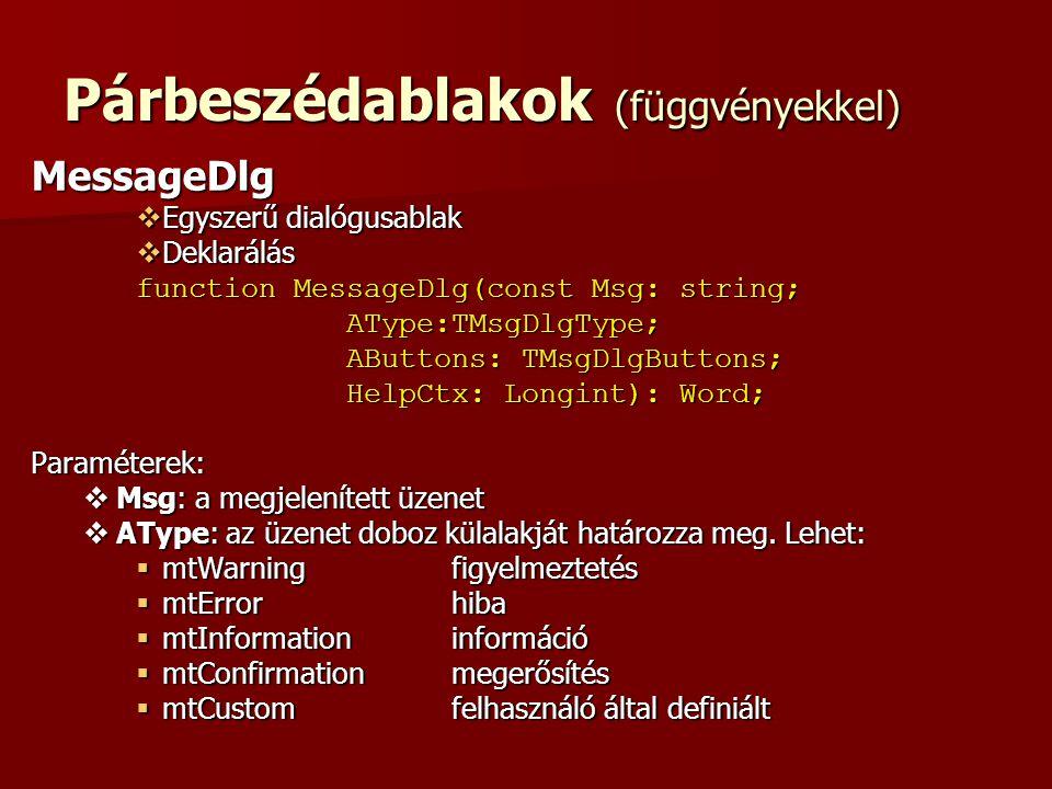 Párbeszédablakok (függvényekkel) MessageDlg  Egyszerű dialógusablak  Deklarálás function MessageDlg(const Msg: string; AType:TMsgDlgType; AType:TMsgDlgType; AButtons: TMsgDlgButtons; HelpCtx: Longint): Word; HelpCtx: Longint): Word;Paraméterek:  Msg: a megjelenített üzenet  AType: az üzenet doboz külalakját határozza meg.