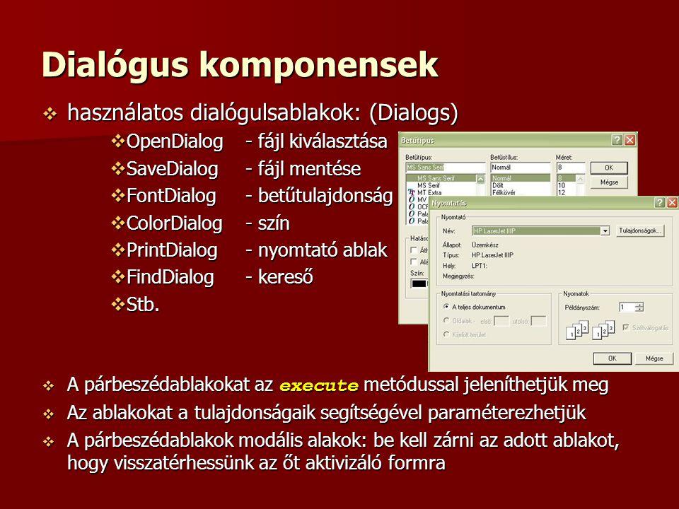 Dialógus komponensek  használatos dialógulsablakok: (Dialogs)  OpenDialog- fájl kiválasztása  SaveDialog- fájl mentése  FontDialog- betűtulajdonság  ColorDialog- szín  PrintDialog- nyomtató ablak  FindDialog- kereső  Stb.