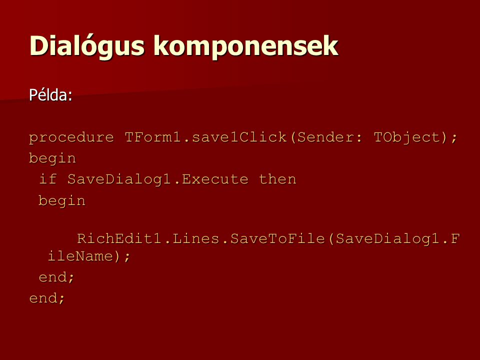 Dialógus komponensek Példa: procedure TForm1.save1Click(Sender: TObject); begin if SaveDialog1.Execute then if SaveDialog1.Execute then begin begin RichEdit1.Lines.SaveToFile(SaveDialog1.F ileName); RichEdit1.Lines.SaveToFile(SaveDialog1.F ileName); end; end;end;