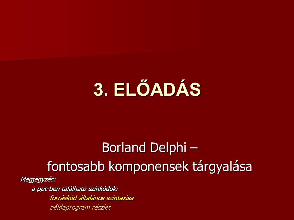 3. ELŐADÁS Borland Delphi – fontosabb komponensek tárgyalása Megjegyzés: a ppt-ben található színkódok: forráskód általános szintaxisa példaprogram ré