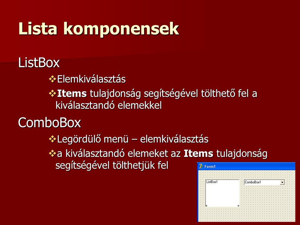Lista komponensek ListBox  Elemkiválasztás  Items tulajdonság segítségével tölthető fel a kiválasztandó elemekkel ComboBox  Legördülő menü – elemkiválasztás  a kiválasztandó elemeket az Items tulajdonság segítségével tölthetjük fel