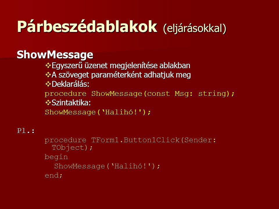 Párbeszédablakok (eljárásokkal) ShowMessage  Egyszerű üzenet megjelenítése ablakban  A szöveget paraméterként adhatjuk meg  Deklarálás: procedure ShowMessage(const Msg: string);  Szintaktika: ShowMessage('Halihó! );Pl.: procedure TForm1.Button1Click(Sender: TObject); begin ShowMessage('Halihó! ); ShowMessage('Halihó! );end;