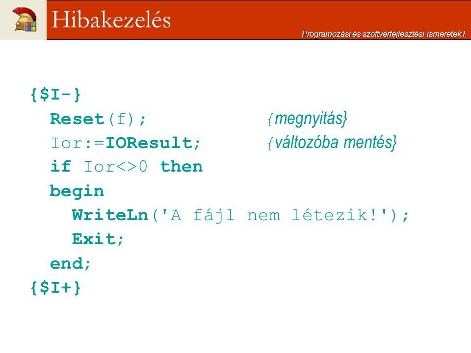 {$I-} Reset(f); { megnyitás} Ior:=IOResult; { változóba mentés} if Ior<>0 then begin WriteLn('A fájl nem létezik!'); Exit; end; {$I+} Programozási és