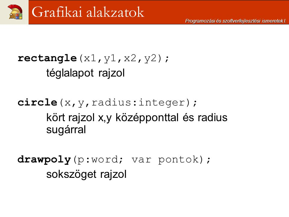 rectangle(x1,y1,x2,y2); téglalapot rajzol circle(x,y,radius:integer); kört rajzol x,y középponttal és radius sugárral drawpoly(p:word; var pontok); so