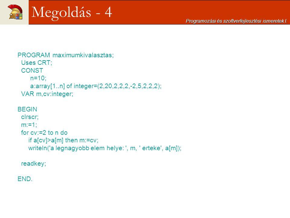 PROGRAM maximumkivalasztas; Uses CRT; CONST n=10; a:array[1..n] of integer=(2,20,2,2,2,-2,5,2,2,2); VAR m,cv:integer; BEGIN clrscr; m:=1; for cv:=2 to