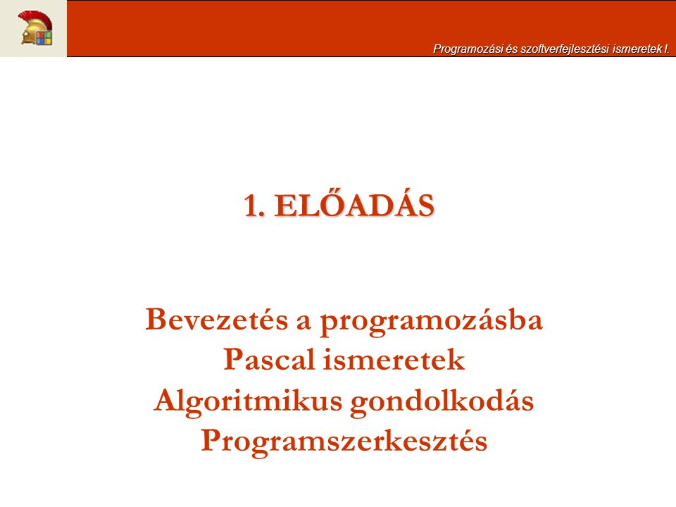 1. ELŐADÁS Bevezetés a programozásba Pascal ismeretek Algoritmikus gondolkodás Programszerkesztés Programozási és szoftverfejlesztési ismeretek I.