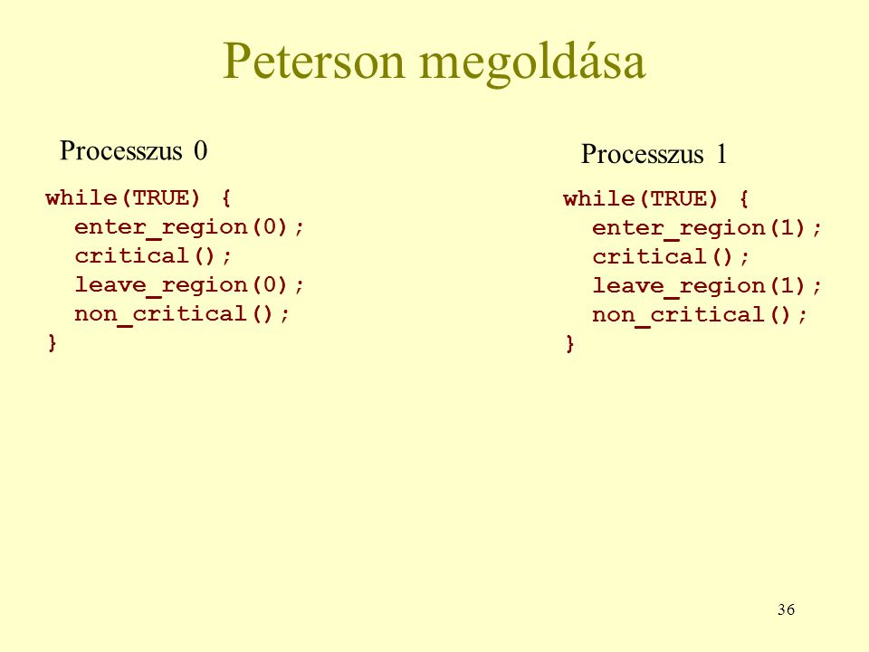 36 Peterson megoldása while(TRUE) { enter_region(0); critical(); leave_region(0); non_critical(); } while(TRUE) { enter_region(1); critical(); leave_r