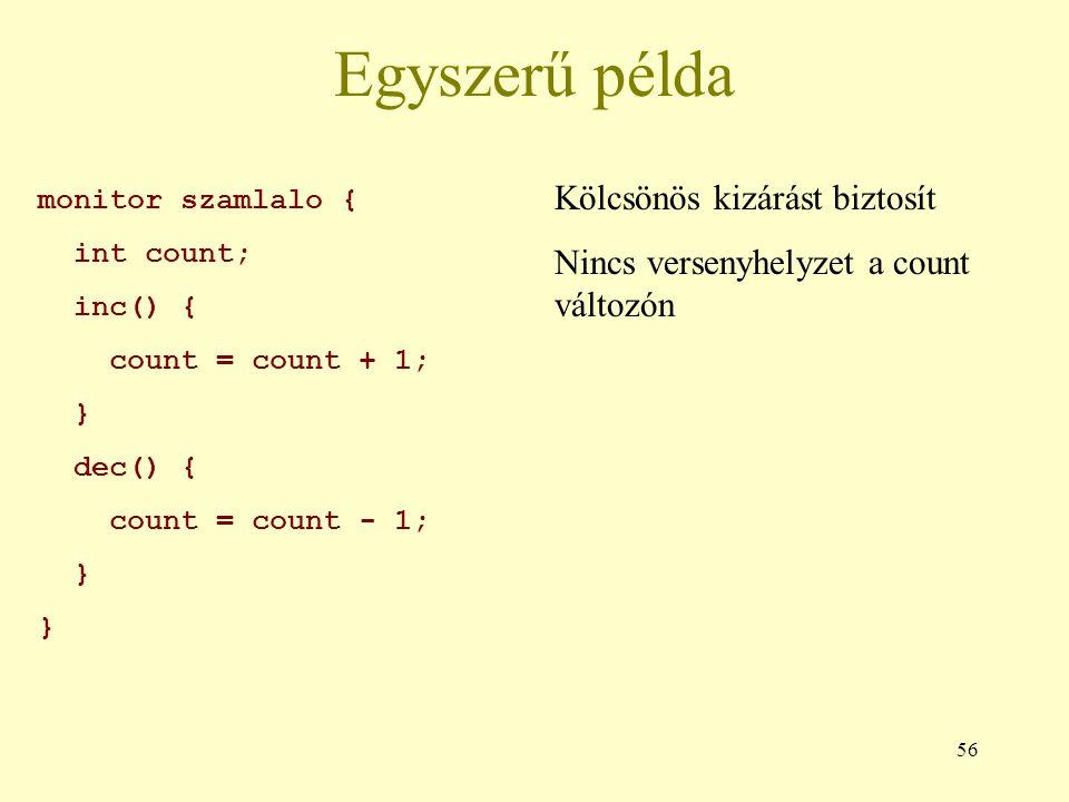 56 Egyszerű példa monitor szamlalo { int count; inc() { count = count + 1; } dec() { count = count - 1; } Kölcsönös kizárást biztosít Nincs versenyhelyzet a count változón