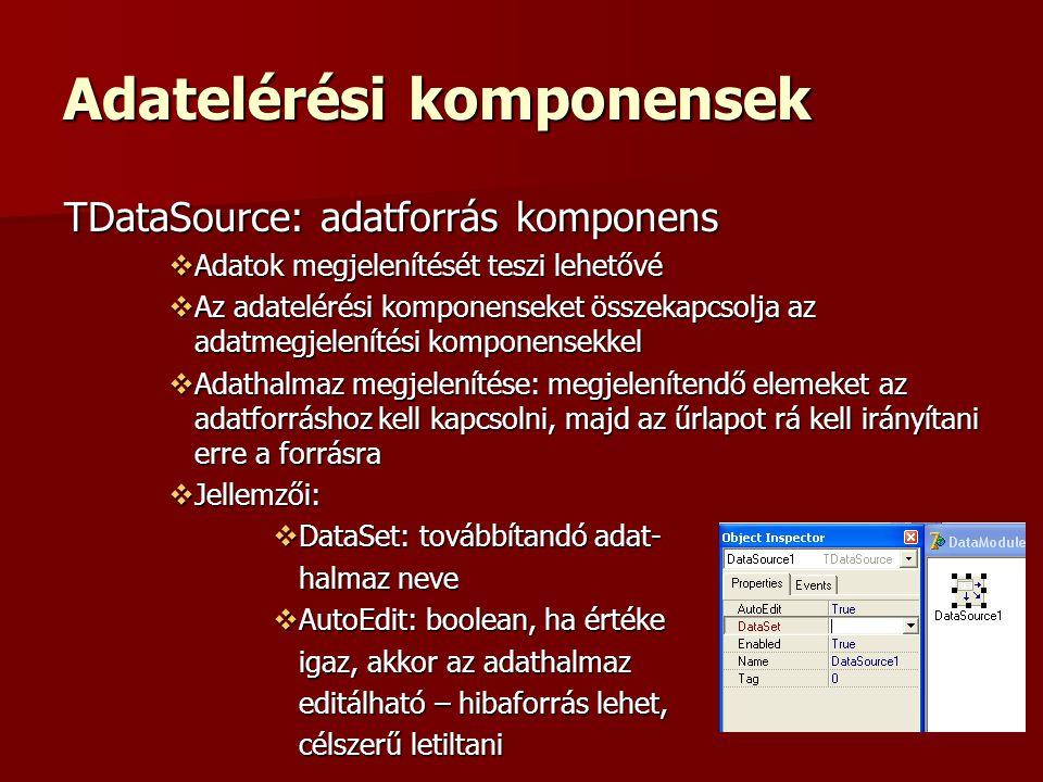 Adatelérési komponensek TDataSource: adatforrás komponens  Adatok megjelenítését teszi lehetővé  Az adatelérési komponenseket összekapcsolja az adatmegjelenítési komponensekkel  Adathalmaz megjelenítése: megjelenítendő elemeket az adatforráshoz kell kapcsolni, majd az űrlapot rá kell irányítani erre a forrásra  Jellemzői:  DataSet: továbbítandó adat- halmaz neve  AutoEdit: boolean, ha értéke igaz, akkor az adathalmaz editálható – hibaforrás lehet, célszerű letiltani