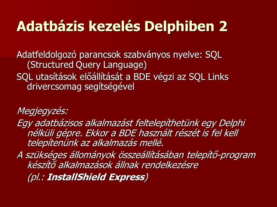 Adatbázis kezelés Delphiben 2 Adatfeldolgozó parancsok szabványos nyelve: SQL (Structured Query Language) SQL utasítások előállítását a BDE végzi az SQL Links drivercsomag segítségével Megjegyzés: Egy adatbázisos alkalmazást feltelepíthetünk egy Delphi nélküli gépre.