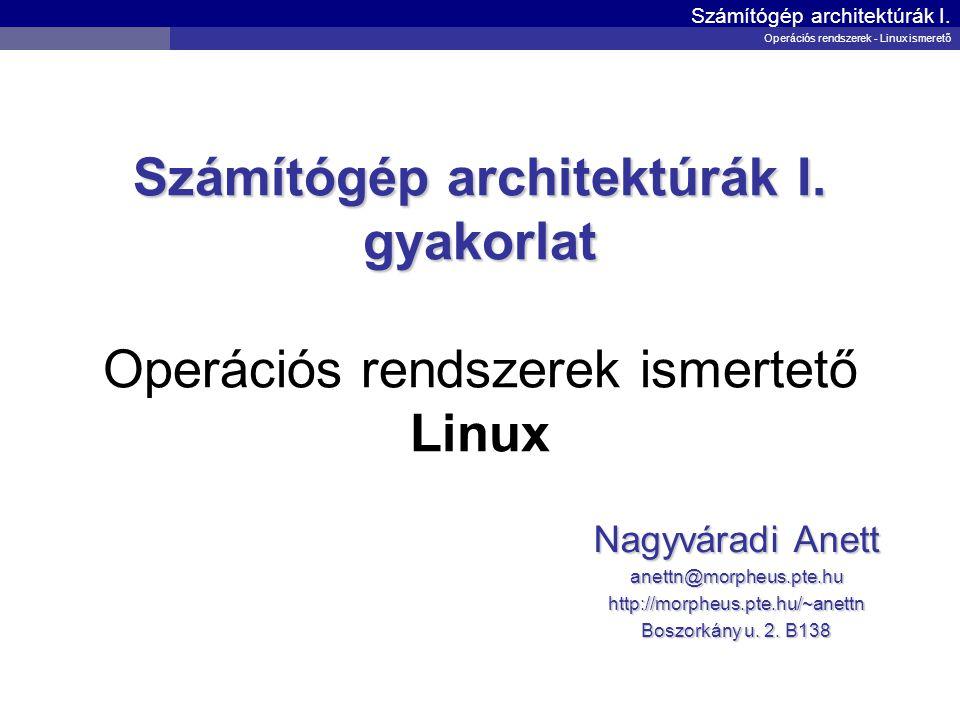 Számítógép architektúrák I. gyakorlat Számítógép architektúrák I. gyakorlat Operációs rendszerek ismertető Linux Nagyváradi Anett anettn@morpheus.pte.