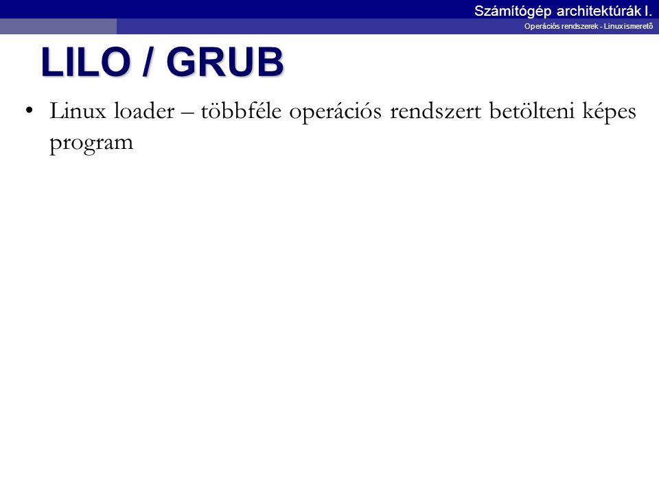 LILO / GRUB Linux loader – többféle operációs rendszert betölteni képes program Számítógép architektúrák I. Operációs rendszerek - Linux ismerető