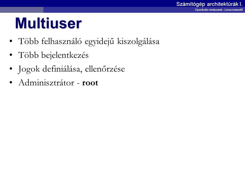 Multiuser Több felhasználó egyidejű kiszolgálása Több bejelentkezés Jogok definiálása, ellenőrzése Adminisztrátor - root Számítógép architektúrák I. O