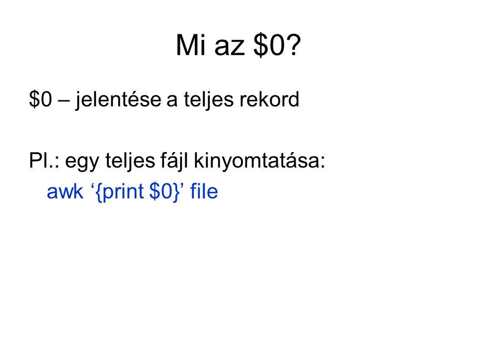 Mi az $0? $0 – jelentése a teljes rekord Pl.: egy teljes fájl kinyomtatása: awk '{print $0}' file