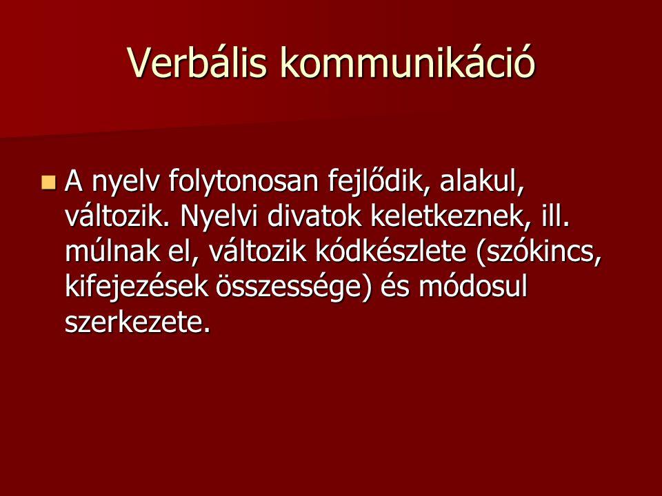Verbális kommunikáció A nyelv folytonosan fejlődik, alakul, változik. Nyelvi divatok keletkeznek, ill. múlnak el, változik kódkészlete (szókincs, kife