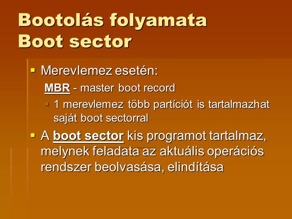 Bootolás folyamata Boot sector  Merevlemez esetén: MBR - master boot record  1 merevlemez több partíciót is tartalmazhat saját boot sectorral  A boot sector kis programot tartalmaz, melynek feladata az aktuális operációs rendszer beolvasása, elindítása