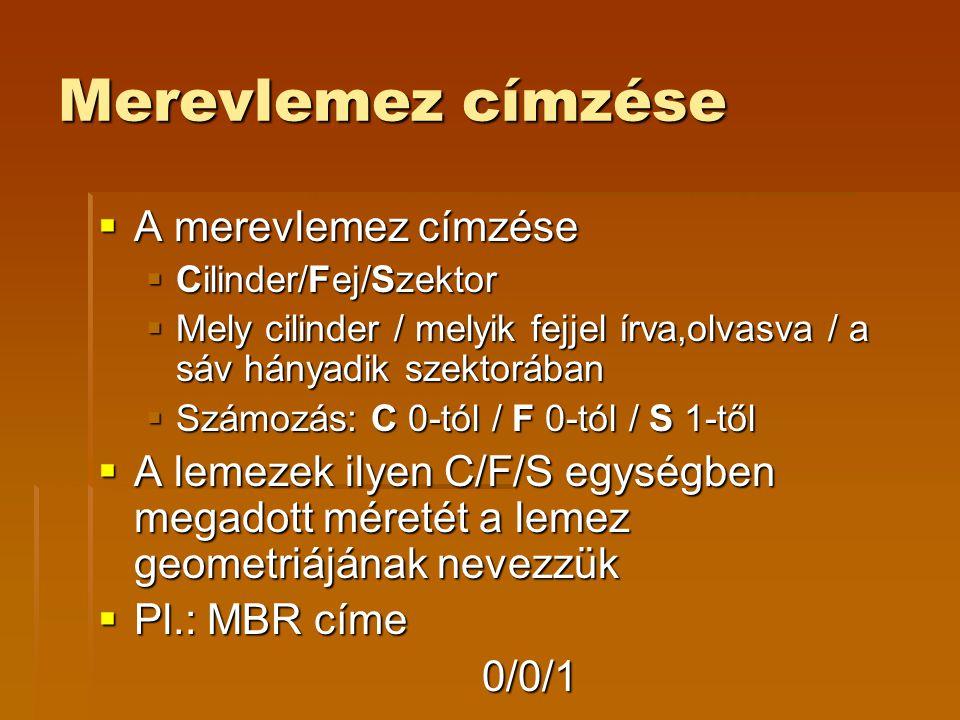 Merevlemez címzése  A merevlemez címzése  Cilinder/Fej/Szektor  Mely cilinder / melyik fejjel írva,olvasva / a sáv hányadik szektorában  Számozás: C 0-tól / F 0-tól / S 1-től  A lemezek ilyen C/F/S egységben megadott méretét a lemez geometriájának nevezzük  Pl.: MBR címe 0/0/1