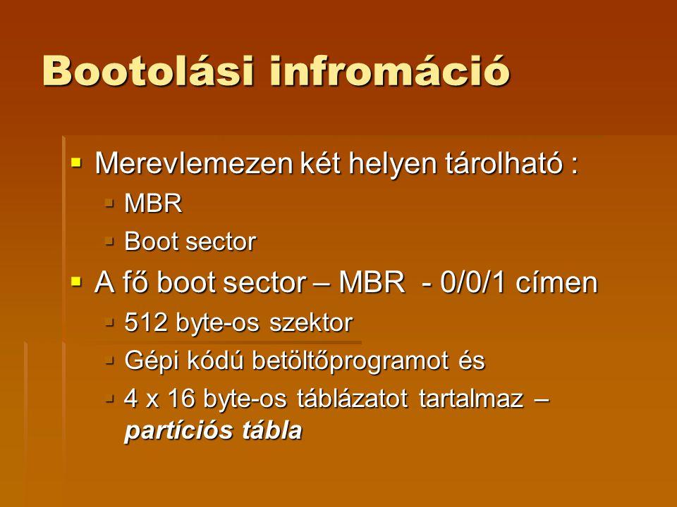 Bootolási infromáció  Merevlemezen két helyen tárolható :  MBR  Boot sector  A fő boot sector – MBR - 0/0/1 címen  512 byte-os szektor  Gépi kódú betöltőprogramot és  4 x 16 byte-os táblázatot tartalmaz – partíciós tábla