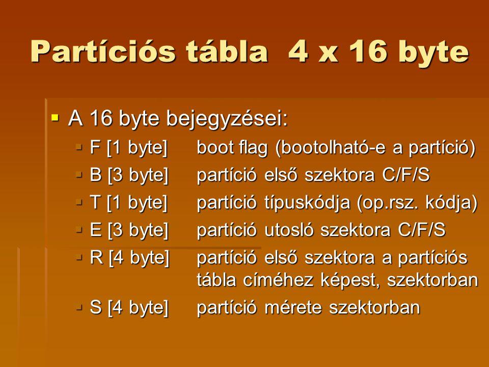 Partíciós tábla 4 x 16 byte  A 16 byte bejegyzései:  F [1 byte]boot flag (bootolható-e a partíció)  B [3 byte]partíció első szektora C/F/S  T [1 byte]partíció típuskódja (op.rsz.