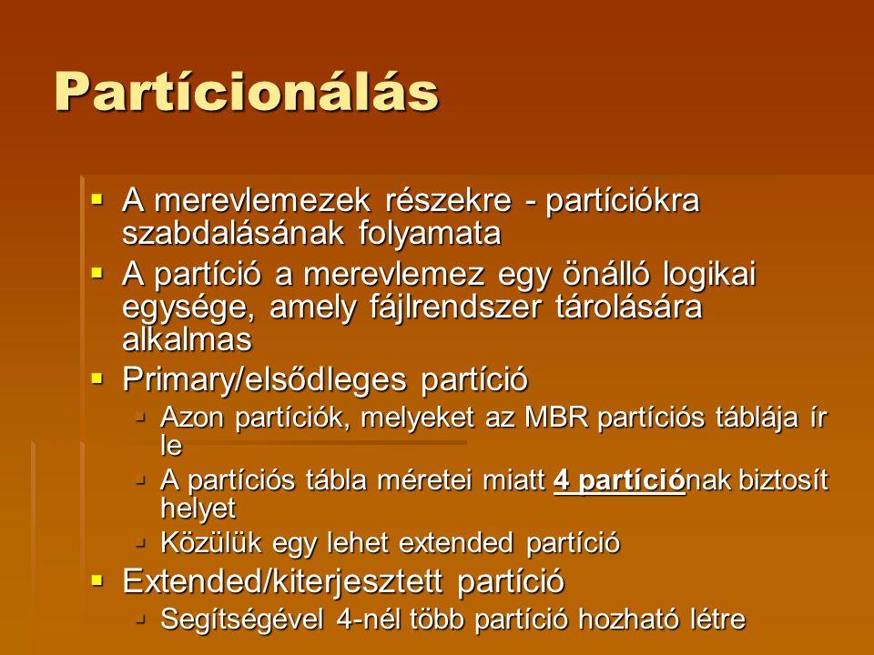 Partícionálás  A merevlemezek részekre - partíciókra szabdalásának folyamata  A partíció a merevlemez egy önálló logikai egysége, amely fájlrendszer tárolására alkalmas  Primary/elsődleges partíció  Azon partíciók, melyeket az MBR partíciós táblája ír le  A partíciós tábla méretei miatt 4 partíciónak biztosít helyet  Közülük egy lehet extended partíció  Extended/kiterjesztett partíció  Segítségével 4-nél több partíció hozható létre