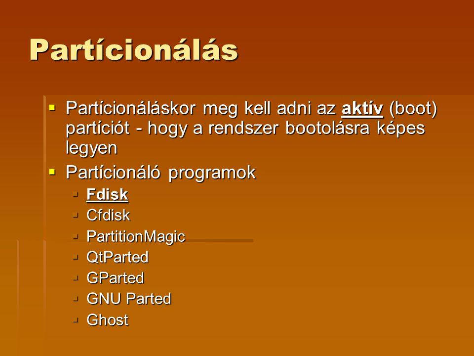 Partícionálás  Partícionáláskor meg kell adni az aktív (boot) partíciót - hogy a rendszer bootolásra képes legyen  Partícionáló programok  Fdisk  Cfdisk  PartitionMagic  QtParted  GParted  GNU Parted  Ghost