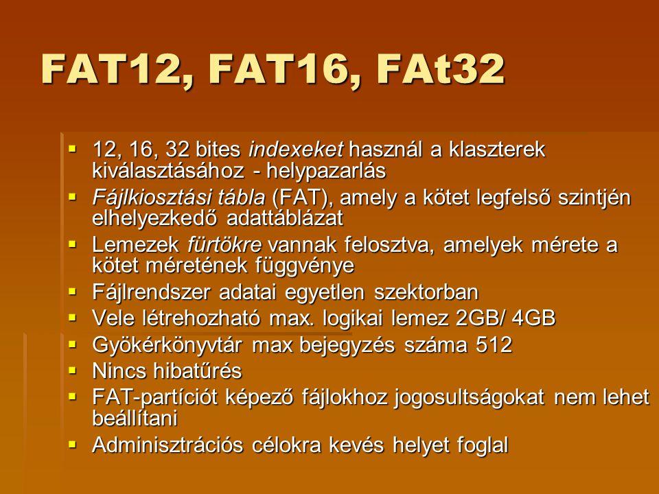 FAT12, FAT16, FAt32  12, 16, 32 bites indexeket használ a klaszterek kiválasztásához - helypazarlás  Fájlkiosztási tábla (FAT), amely a kötet legfelső szintjén elhelyezkedő adattáblázat  Lemezek fürtökre vannak felosztva, amelyek mérete a kötet méretének függvénye  Fájlrendszer adatai egyetlen szektorban  Vele létrehozható max.