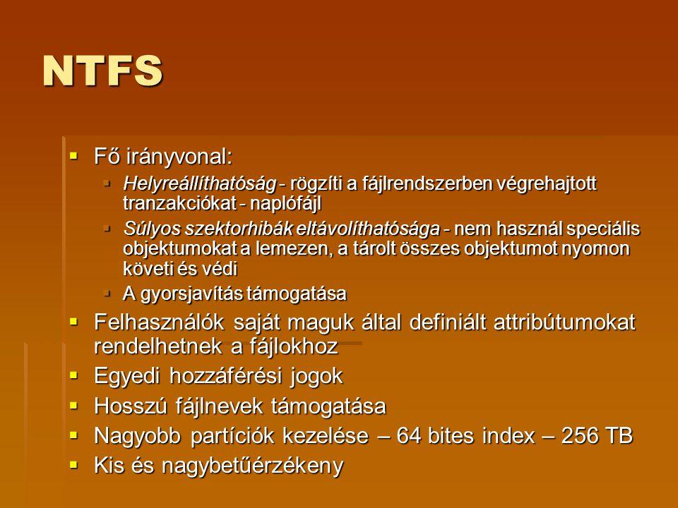 NTFS  Fő irányvonal:  Helyreállíthatóság - rögzíti a fájlrendszerben végrehajtott tranzakciókat - naplófájl  Súlyos szektorhibák eltávolíthatósága - nem használ speciális objektumokat a lemezen, a tárolt összes objektumot nyomon követi és védi  A gyorsjavítás támogatása  Felhasználók saját maguk által definiált attribútumokat rendelhetnek a fájlokhoz  Egyedi hozzáférési jogok  Hosszú fájlnevek támogatása  Nagyobb partíciók kezelése – 64 bites index – 256 TB  Kis és nagybetűérzékeny
