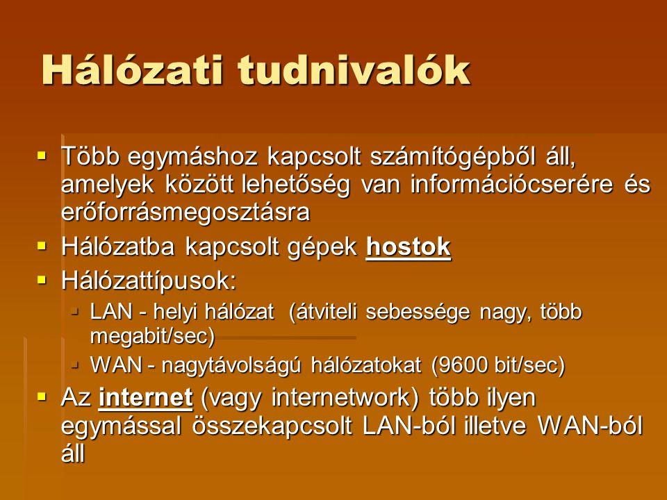 Hálózati tudnivalók  Több egymáshoz kapcsolt számítógépből áll, amelyek között lehetőség van információcserére és erőforrásmegosztásra  Hálózatba kapcsolt gépek hostok  Hálózattípusok:  LAN - helyi hálózat (átviteli sebessége nagy, több megabit/sec)  WAN - nagytávolságú hálózatokat (9600 bit/sec)  Az internet (vagy internetwork) több ilyen egymással összekapcsolt LAN-ból illetve WAN-ból áll