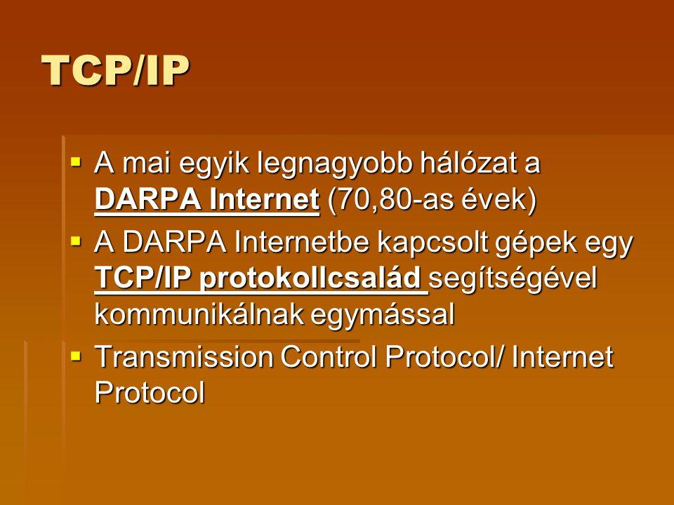 TCP/IP  A mai egyik legnagyobb hálózat a DARPA Internet (70,80-as évek)  A DARPA Internetbe kapcsolt gépek egy TCP/IP protokollcsalád segítségével kommunikálnak egymással  Transmission Control Protocol/ Internet Protocol