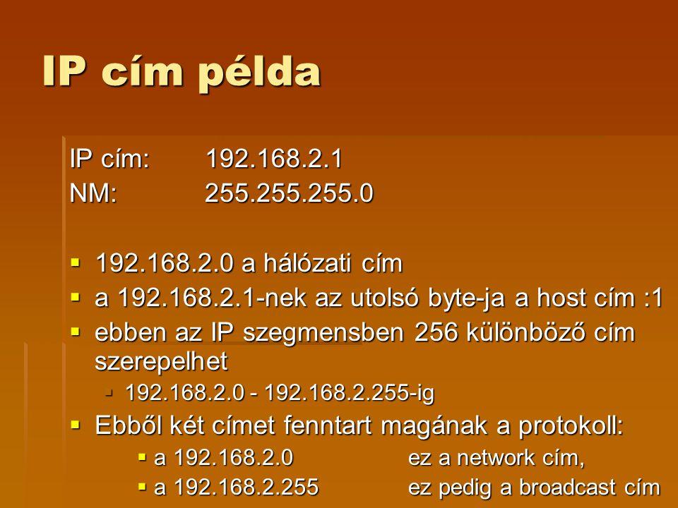 IP cím példa IP cím: 192.168.2.1 NM:255.255.255.0  192.168.2.0 a hálózati cím  a 192.168.2.1-nek az utolsó byte-ja a host cím :1  ebben az IP szegmensben 256 különböző cím szerepelhet  192.168.2.0 - 192.168.2.255-ig  Ebből két címet fenntart magának a protokoll:  a 192.168.2.0 ez a network cím,  a 192.168.2.255 ez pedig a broadcast cím