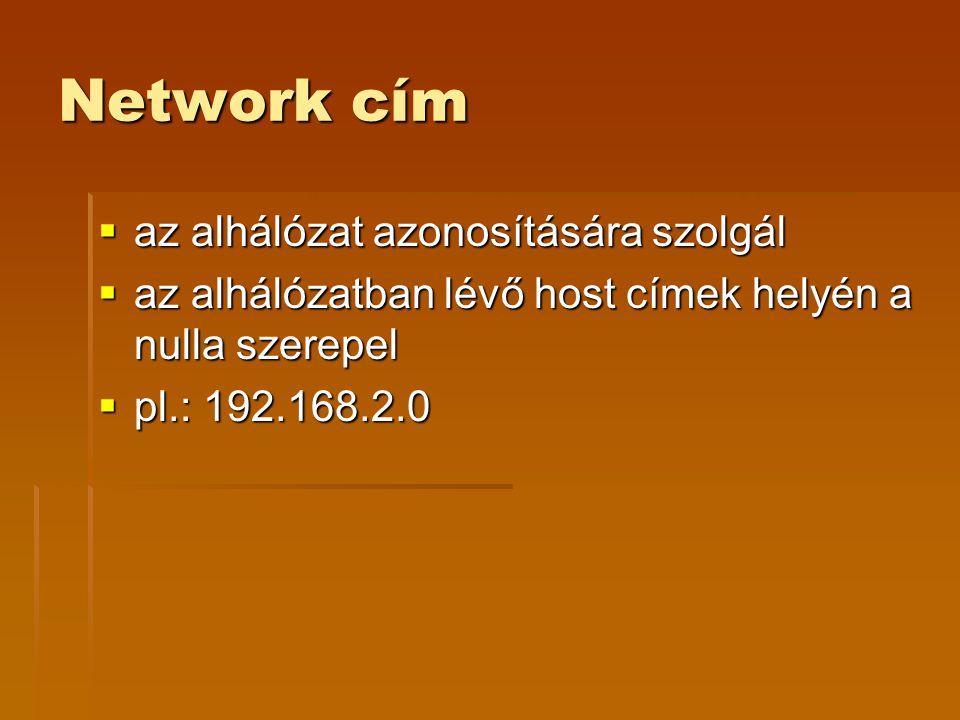 Network cím  az alhálózat azonosítására szolgál  az alhálózatban lévő host címek helyén a nulla szerepel  pl.: 192.168.2.0