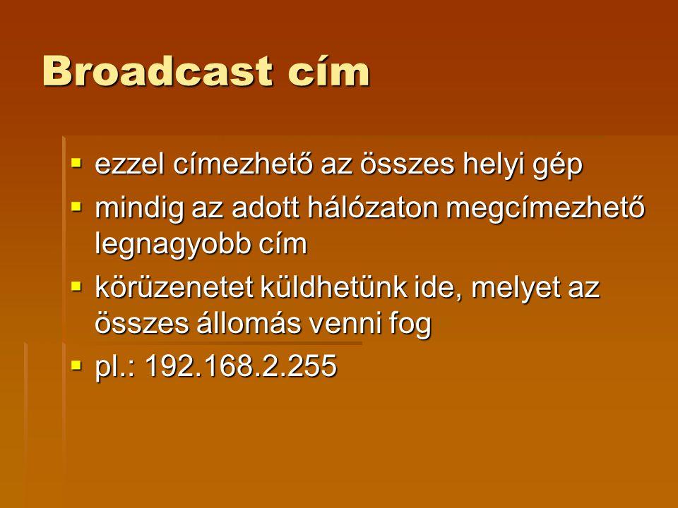 Broadcast cím  ezzel címezhető az összes helyi gép  mindig az adott hálózaton megcímezhető legnagyobb cím  körüzenetet küldhetünk ide, melyet az összes állomás venni fog  pl.: 192.168.2.255