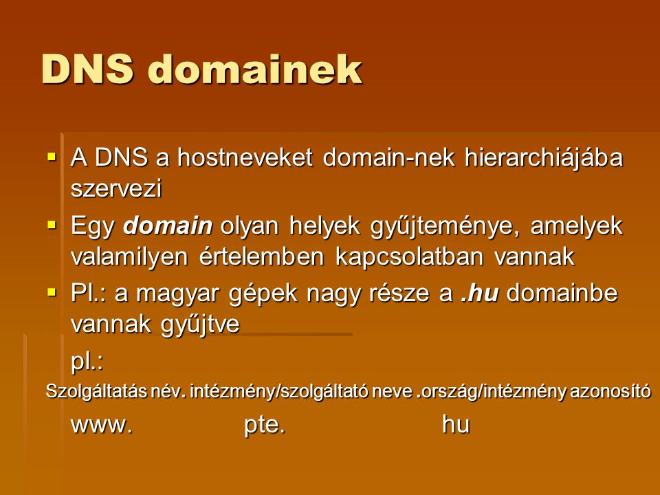DNS domainek  A DNS a hostneveket domain-nek hierarchiájába szervezi  Egy domain olyan helyek gyűjteménye, amelyek valamilyen értelemben kapcsolatban vannak  Pl.: a magyar gépek nagy része a.hu domainbe vannak gyűjtve pl.: Szolgáltatás név.