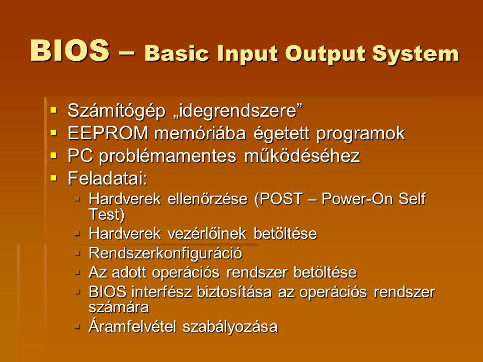 """BIOS – Basic Input Output System  Számítógép """"idegrendszere  EEPROM memóriába égetett programok  PC problémamentes működéséhez  Feladatai:  Hardverek ellenőrzése (POST – Power-On Self Test)  Hardverek vezérlőinek betöltése  Rendszerkonfiguráció  Az adott operációs rendszer betöltése  BIOS interfész biztosítása az operációs rendszer számára  Áramfelvétel szabályozása"""