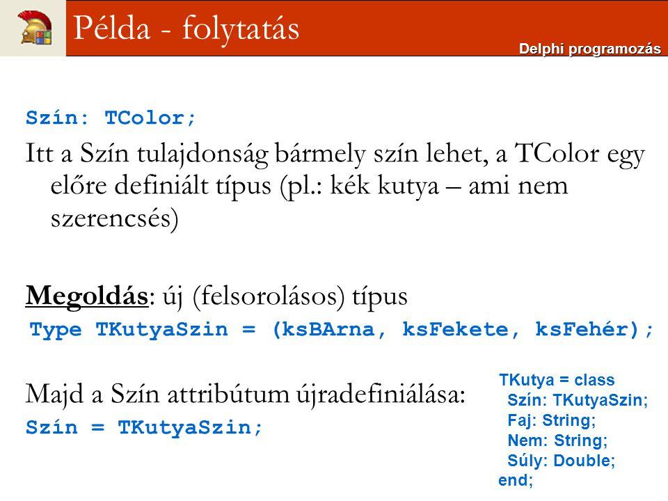 Szín: TColor; Itt a Szín tulajdonság bármely szín lehet, a TColor egy előre definiált típus (pl.: kék kutya – ami nem szerencsés) Megoldás: új (felsor