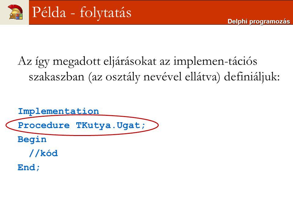 Az így megadott eljárásokat az implemen-tációs szakaszban (az osztály nevével ellátva) definiáljuk: Implementation Procedure TKutya.Ugat; Begin //kód
