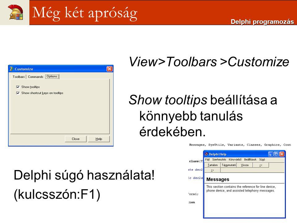 View>Toolbars >Customize Show tooltips beállítása a könnyebb tanulás érdekében. Delphi súgó használata! (kulcsszón:F1) Delphi programozás Még két apró
