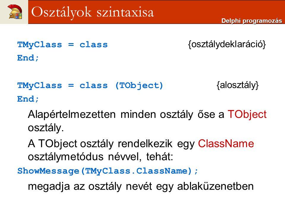 TMyClass = class {osztálydeklaráció} End; TMyClass = class (TObject) {alosztály} End; Alapértelmezetten minden osztály őse a TObject osztály. A TObjec