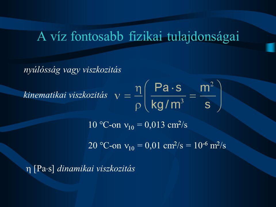 A víz fontosabb fizikai tulajdonságai nyúlósság vagy viszkozitás kinematikai viszkozitás 10 °C-on 10 = 0,013 cm 2 /s 20 °C-on 10 = 0,01 cm 2 /s = 10 -