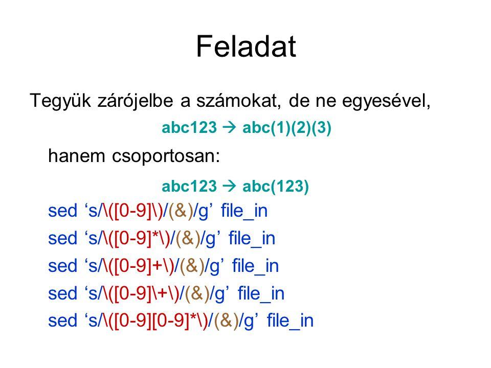 Feladat Tegyük zárójelbe a számokat, de ne egyesével, hanem csoportosan: sed 's/\([0-9]\)/(&)/g' file_in sed 's/\([0-9]*\)/(&)/g' file_in sed 's/\([0-9]+\)/(&)/g' file_in sed 's/\([0-9]\+\)/(&)/g' file_in sed 's/\([0-9][0-9]*\)/(&)/g' file_in abc123  abc(1)(2)(3) abc123  abc(123)