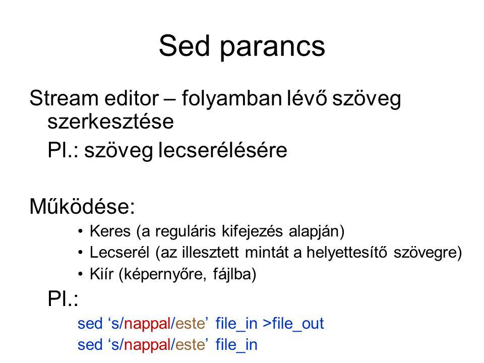 Példa sed 's/nappal/este/' file_in >file_out ssearch parancsot jelezi /../../a per jel az elválasztó jel (más is lehet, #) nappalegy reguláris kifejezés estea helyettesítendő szöveg sed 's#nappal#este#' file_in >file_out