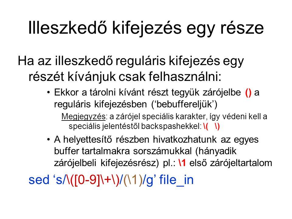 Illeszkedő kifejezés egy része Ha az illeszkedő reguláris kifejezés egy részét kívánjuk csak felhasználni: Ekkor a tárolni kívánt részt tegyük zárójelbe () a reguláris kifejezésben ('bebuffereljük') Megjegyzés: a zárójel speciális karakter, így védeni kell a speciális jelentéstől backspashekkel: \( \) A helyettesítő részben hivatkozhatunk az egyes buffer tartalmakra sorszámukkal (hányadik zárójelbeli kifejezésrész) pl.: \1 első zárójeltartalom sed 's/\([0-9]\+\)/(\1)/g' file_in