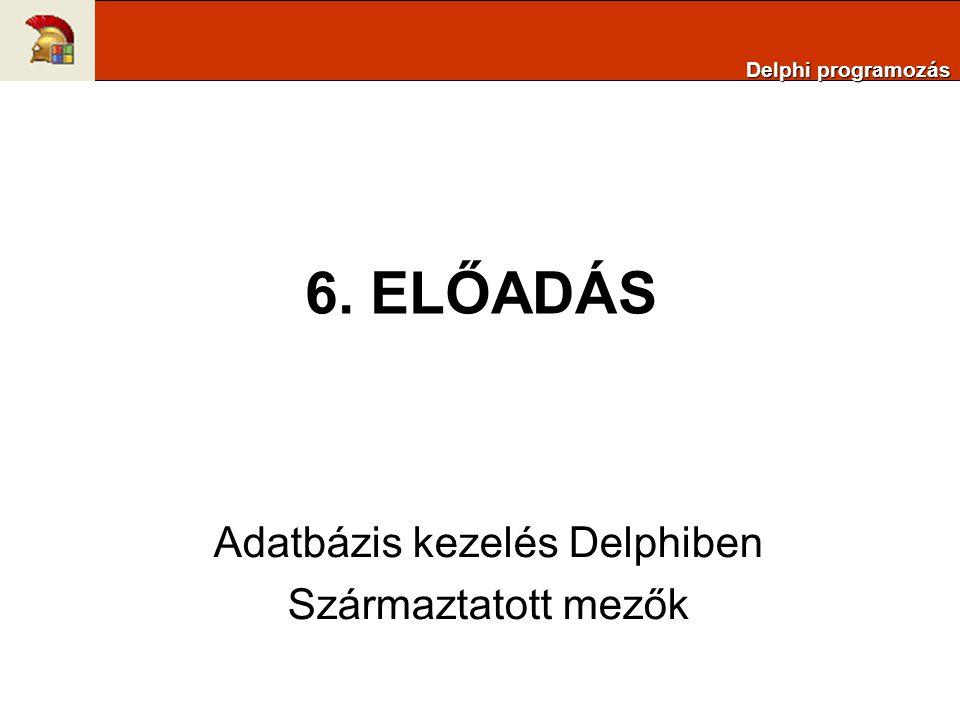6. ELŐADÁS Adatbázis kezelés Delphiben Származtatott mezők Delphi programozás