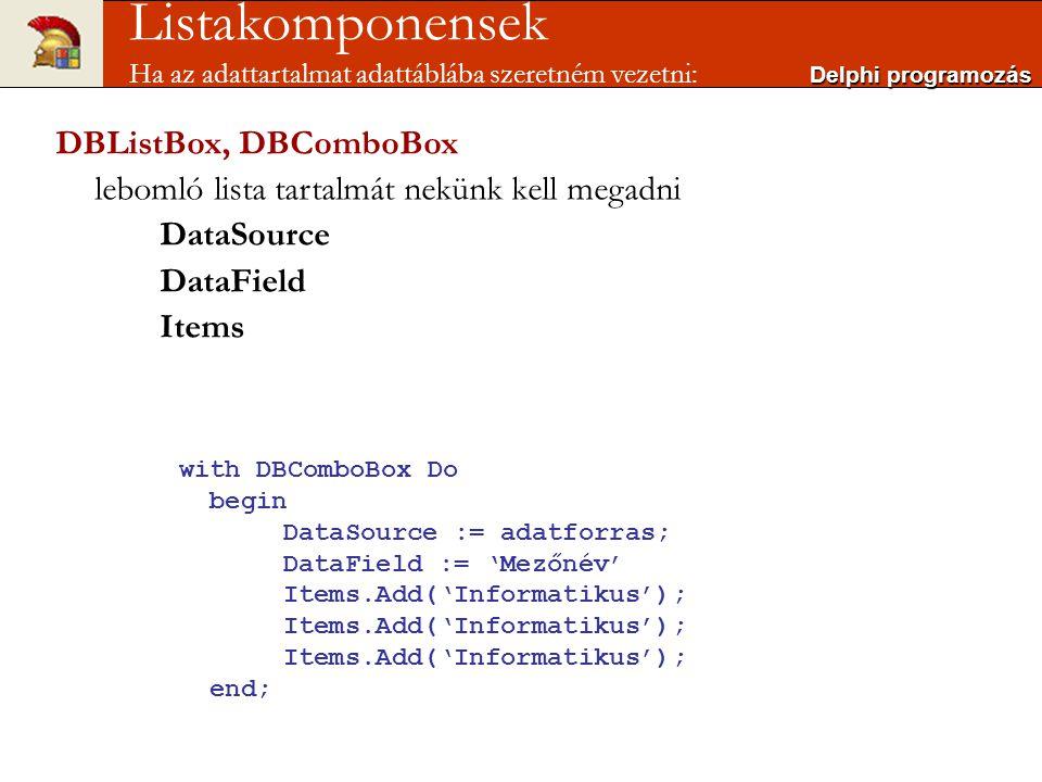 Delphi programozás Listakomponensek Ha az adattartalmat adattáblába szeretném vezetni: DBListBox, DBComboBox lebomló lista tartalmát nekünk kell megadni DataSource DataField Items with DBComboBox Do begin DataSource := adatforras; DataField := 'Mezőnév' Items.Add('Informatikus'); end;