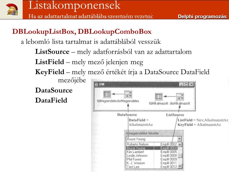 DBLookupListBox, DBLookupComboBox a lebomló lista tartalmat is adattáblából vesszük ListSource – mely adatforrásból van az adattartalom ListField – mely mező jelenjen meg KeyField – mely mező értékét írja a DataSource DataField mezőjébe DataSource DataField Delphi programozás Listakomponensek Ha az adattartalmat adattáblába szeretném vezetni: