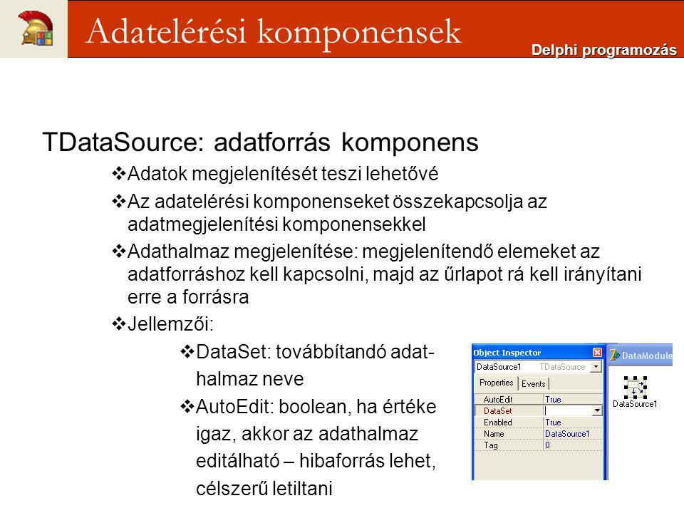 TDataSource: adatforrás komponens  Adatok megjelenítését teszi lehetővé  Az adatelérési komponenseket összekapcsolja az adatmegjelenítési komponensekkel  Adathalmaz megjelenítése: megjelenítendő elemeket az adatforráshoz kell kapcsolni, majd az űrlapot rá kell irányítani erre a forrásra  Jellemzői:  DataSet: továbbítandó adat- halmaz neve  AutoEdit: boolean, ha értéke igaz, akkor az adathalmaz editálható – hibaforrás lehet, célszerű letiltani Delphi programozás Adatelérési komponensek